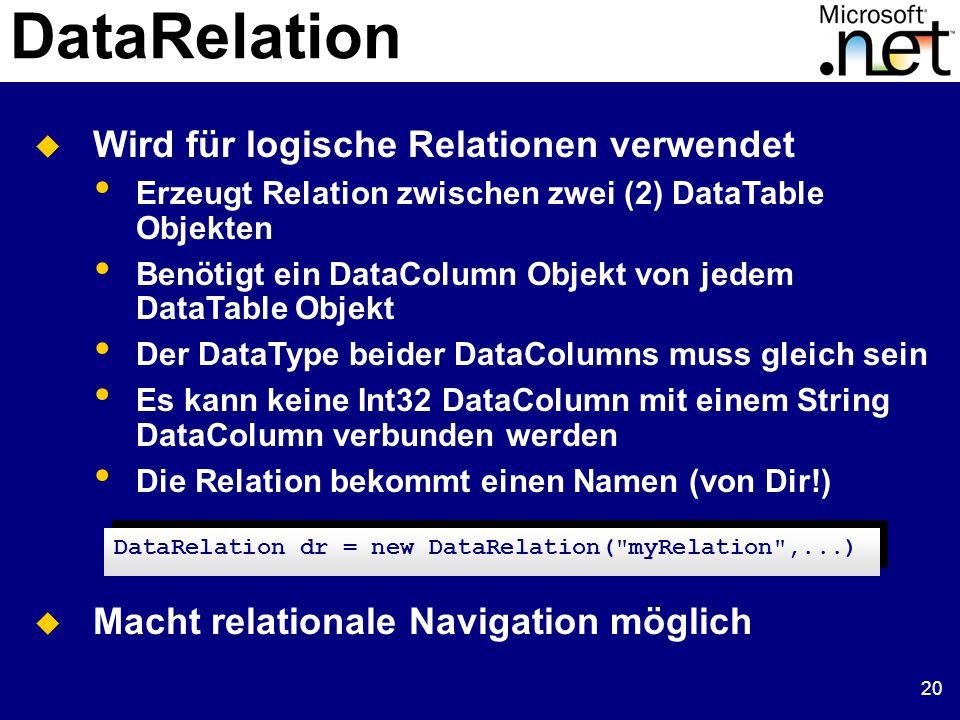 20 DataRelation  Wird für logische Relationen verwendet Erzeugt Relation zwischen zwei (2) DataTable Objekten Benötigt ein DataColumn Objekt von jedem DataTable Objekt Der DataType beider DataColumns muss gleich sein Es kann keine Int32 DataColumn mit einem String DataColumn verbunden werden Die Relation bekommt einen Namen (von Dir!)  Macht relationale Navigation möglich DataRelation dr = new DataRelation( myRelation ,...)