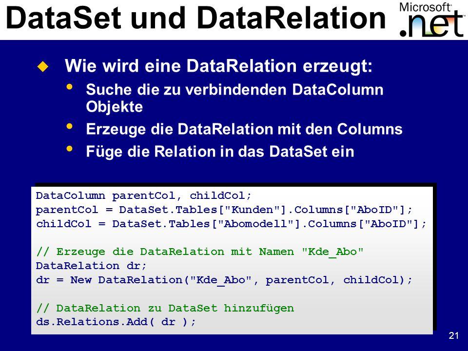 21 DataSet und DataRelation DataColumn parentCol, childCol; parentCol = DataSet.Tables[ Kunden ].Columns[ AboID ]; childCol = DataSet.Tables[ Abomodell ].Columns[ AboID ]; // Erzeuge die DataRelation mit Namen Kde_Abo DataRelation dr; dr = New DataRelation( Kde_Abo , parentCol, childCol); // DataRelation zu DataSet hinzufügen ds.Relations.Add( dr ); DataColumn parentCol, childCol; parentCol = DataSet.Tables[ Kunden ].Columns[ AboID ]; childCol = DataSet.Tables[ Abomodell ].Columns[ AboID ]; // Erzeuge die DataRelation mit Namen Kde_Abo DataRelation dr; dr = New DataRelation( Kde_Abo , parentCol, childCol); // DataRelation zu DataSet hinzufügen ds.Relations.Add( dr );  Wie wird eine DataRelation erzeugt: Suche die zu verbindenden DataColumn Objekte Erzeuge die DataRelation mit den Columns Füge die Relation in das DataSet ein