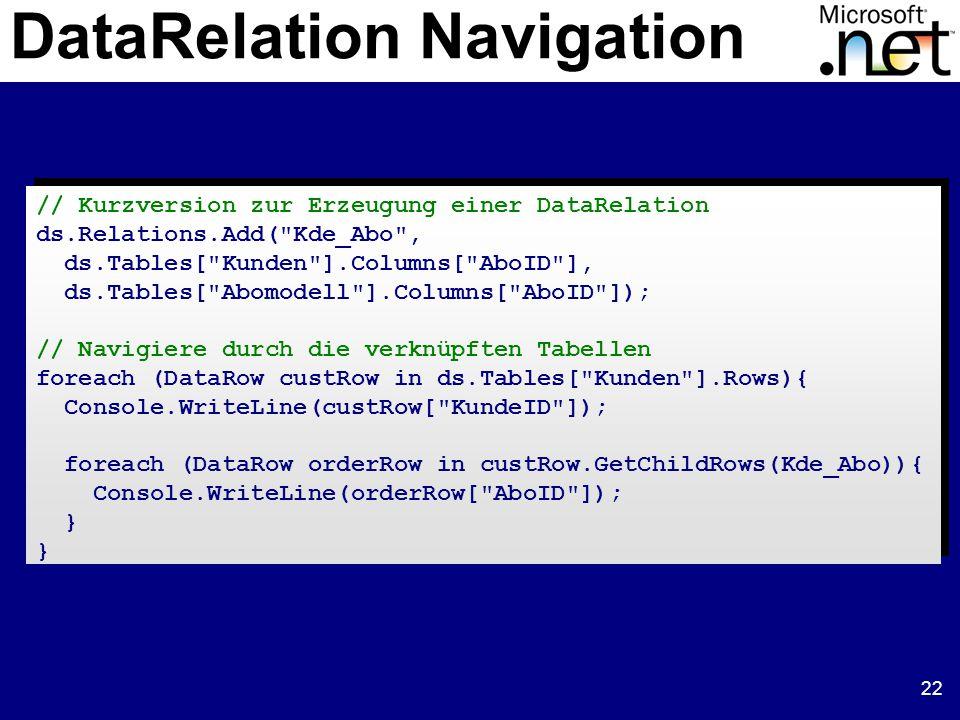 22 DataRelation Navigation // Kurzversion zur Erzeugung einer DataRelation ds.Relations.Add( Kde_Abo , ds.Tables[ Kunden ].Columns[ AboID ], ds.Tables[ Abomodell ].Columns[ AboID ]); // Navigiere durch die verknüpften Tabellen foreach (DataRow custRow in ds.Tables[ Kunden ].Rows){ Console.WriteLine(custRow[ KundeID ]); foreach (DataRow orderRow in custRow.GetChildRows(Kde_Abo)){ Console.WriteLine(orderRow[ AboID ]); } // Kurzversion zur Erzeugung einer DataRelation ds.Relations.Add( Kde_Abo , ds.Tables[ Kunden ].Columns[ AboID ], ds.Tables[ Abomodell ].Columns[ AboID ]); // Navigiere durch die verknüpften Tabellen foreach (DataRow custRow in ds.Tables[ Kunden ].Rows){ Console.WriteLine(custRow[ KundeID ]); foreach (DataRow orderRow in custRow.GetChildRows(Kde_Abo)){ Console.WriteLine(orderRow[ AboID ]); }