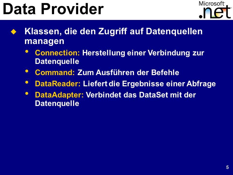 5 Data Provider  Klassen, die den Zugriff auf Datenquellen managen Connection: Herstellung einer Verbindung zur Datenquelle Command: Zum Ausführen der Befehle DataReader: Liefert die Ergebnisse einer Abfrage DataAdapter: Verbindet das DataSet mit der Datenquelle