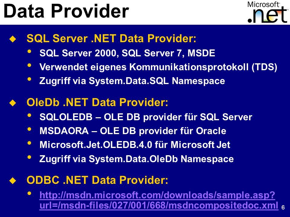 6 Data Provider  SQL Server.NET Data Provider: SQL Server 2000, SQL Server 7, MSDE Verwendet eigenes Kommunikationsprotokoll (TDS) Zugriff via System.Data.SQL Namespace  OleDb.NET Data Provider: SQLOLEDB – OLE DB provider für SQL Server MSDAORA – OLE DB provider für Oracle Microsoft.Jet.OLEDB.4.0 für Microsoft Jet Zugriff via System.Data.OleDb Namespace  ODBC.NET Data Provider: http://msdn.microsoft.com/downloads/sample.asp.