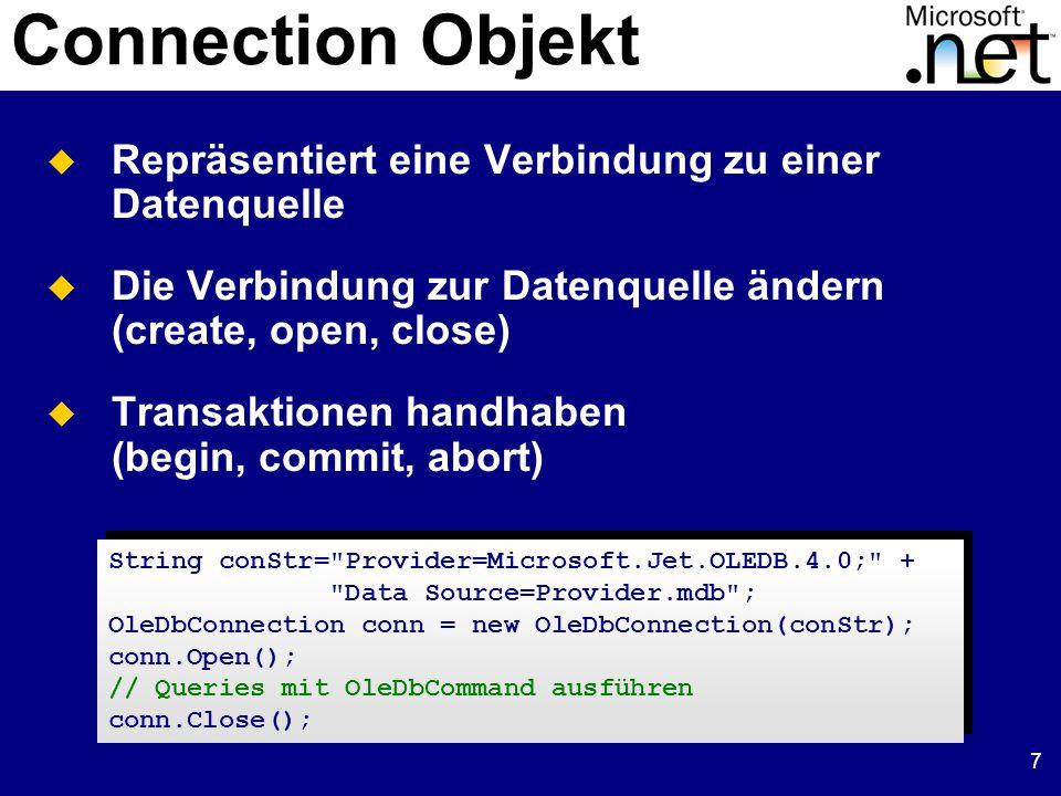 7 Connection Objekt  Repräsentiert eine Verbindung zu einer Datenquelle  Die Verbindung zur Datenquelle ändern (create, open, close)  Transaktionen handhaben (begin, commit, abort) String conStr= Provider=Microsoft.Jet.OLEDB.4.0; + Data Source=Provider.mdb ; OleDbConnection conn = new OleDbConnection(conStr); conn.Open(); // Queries mit OleDbCommand ausführen conn.Close();