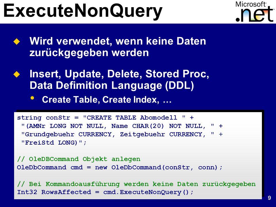 10 ExecuteScalar  Wird verwendet, um einen einzelnen Wert zu holen // OleDBCommand Objekt anlegen OleDbCommand cmd = new OleDbCommand( SELECT Name FROM Abomodell + WHERE AboID = @Abo_ID , conn); // Übergabeparameter wird erzeugt und initialisiert cmd.Parameters.Add( @Abo_ID , aboID); // Name wird zurückgegeben string aboName = (string)cmd.ExecuteScalar(); // OleDBCommand Objekt anlegen OleDbCommand cmd = new OleDbCommand( SELECT Name FROM Abomodell + WHERE AboID = @Abo_ID , conn); // Übergabeparameter wird erzeugt und initialisiert cmd.Parameters.Add( @Abo_ID , aboID); // Name wird zurückgegeben string aboName = (string)cmd.ExecuteScalar();