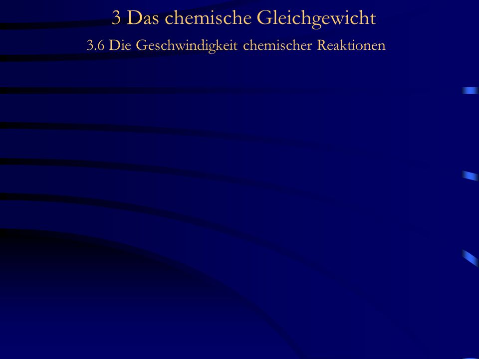 3 Das chemische Gleichgewicht 3.6 Die Geschwindigkeit chemischer Reaktionen Temperaturabhängigkeit der Reaktionsgeschwindigkeit Nicht alle Zusammenstöße mit hinreichender Aktivierungsenergie führen auch zur Reaktion.