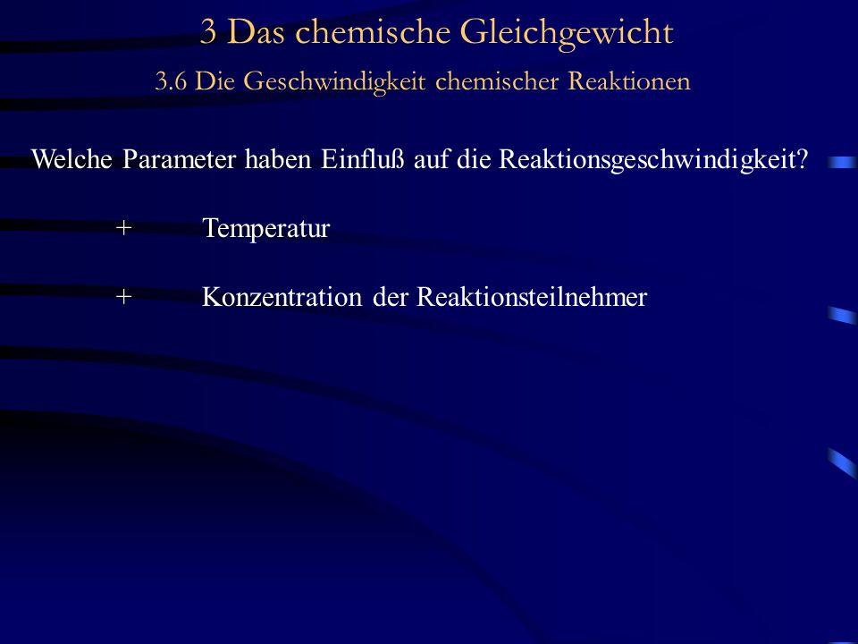 3 Das chemische Gleichgewicht 3.6 Die Geschwindigkeit chemischer Reaktionen Welche Parameter haben Einfluß auf die Reaktionsgeschwindigkeit.