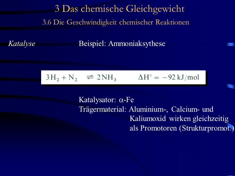 3 Das chemische Gleichgewicht 3.6 Die Geschwindigkeit chemischer Reaktionen KatalyseBeispiel: Ammoniaksythese Katalysator:  -Fe Trägermaterial: Aluminium-, Calcium- und Kaliumoxid wirken gleichzeitig als Promotoren (Strukturpromot.)