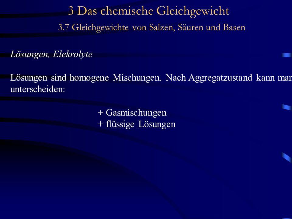 3 Das chemische Gleichgewicht 3.7 Gleichgewichte von Salzen, Säuren und Basen Lösungen, Elekrolyte Lösungen sind homogene Mischungen.