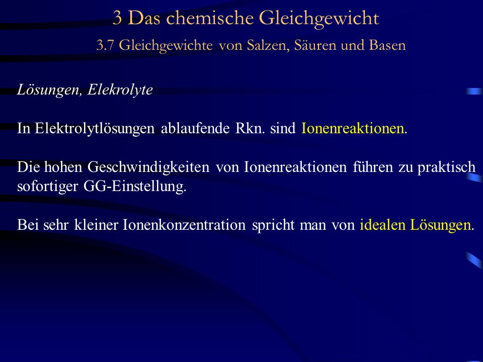 3 Das chemische Gleichgewicht 3.7 Gleichgewichte von Salzen, Säuren und Basen Lösungen, Elekrolyte In Elektrolytlösungen ablaufende Rkn.