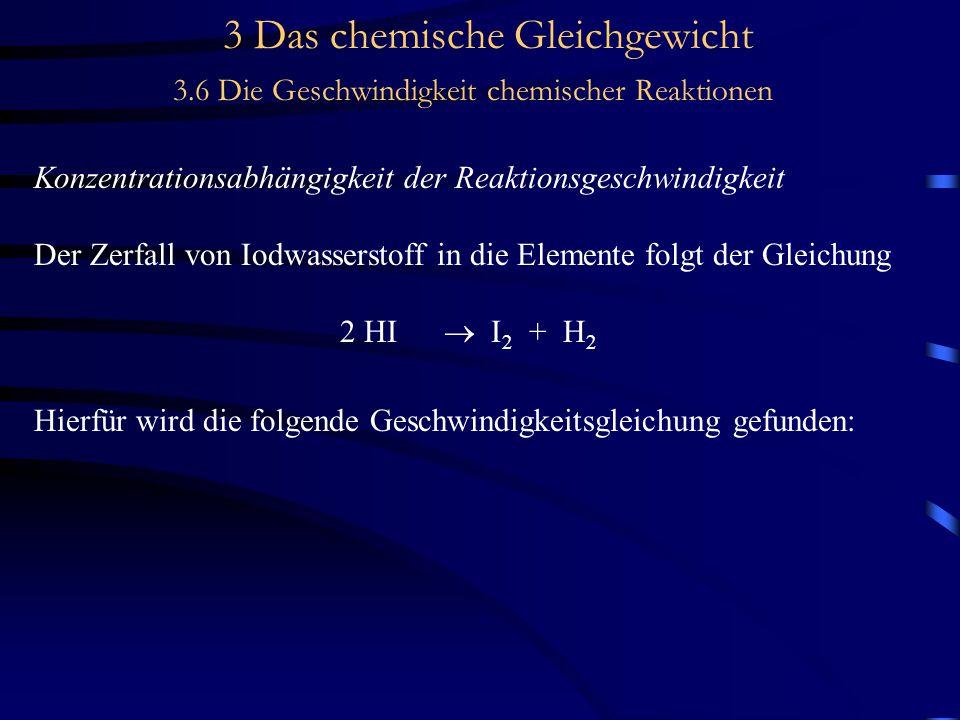 3 Das chemische Gleichgewicht 3.6 Die Geschwindigkeit chemischer Reaktionen Konzentrationsabhängigkeit der Reaktionsgeschwindigkeit Der Zerfall von Iodwasserstoff in die Elemente folgt der Gleichung 2 HI  I 2 + H 2 Hierfür wird die folgende Geschwindigkeitsgleichung gefunden: