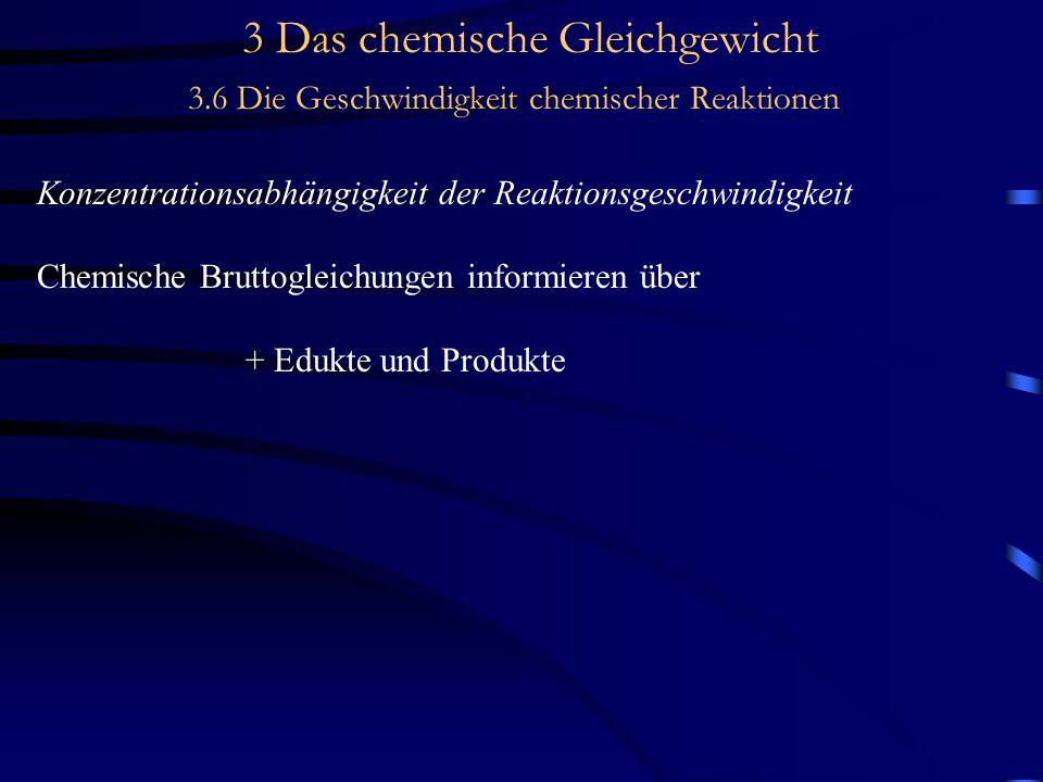 3 Das chemische Gleichgewicht 3.6 Die Geschwindigkeit chemischer Reaktionen Konzentrationsabhängigkeit der Reaktionsgeschwindigkeit Chemische Bruttogleichungen informieren über + Edukte und Produkte