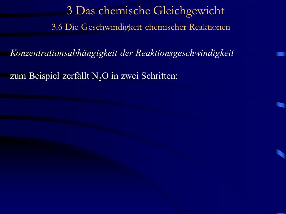 3 Das chemische Gleichgewicht 3.6 Die Geschwindigkeit chemischer Reaktionen Konzentrationsabhängigkeit der Reaktionsgeschwindigkeit zum Beispiel zerfällt N 2 O in zwei Schritten: