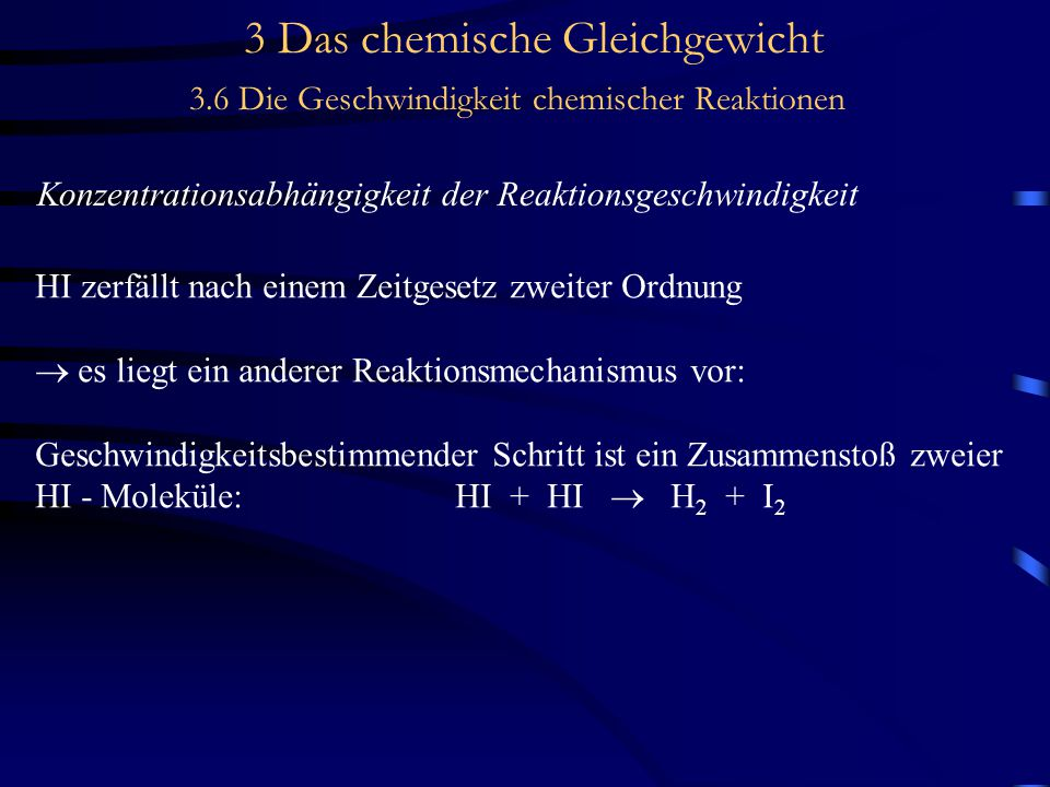 3 Das chemische Gleichgewicht 3.6 Die Geschwindigkeit chemischer Reaktionen Konzentrationsabhängigkeit der Reaktionsgeschwindigkeit HI zerfällt nach einem Zeitgesetz zweiter Ordnung  es liegt ein anderer Reaktionsmechanismus vor: Geschwindigkeitsbestimmender Schritt ist ein Zusammenstoß zweier HI - Moleküle:HI + HI  H 2 + I 2