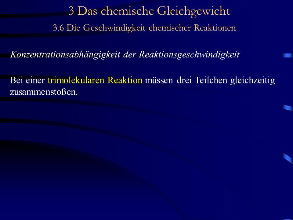 3 Das chemische Gleichgewicht 3.6 Die Geschwindigkeit chemischer Reaktionen Konzentrationsabhängigkeit der Reaktionsgeschwindigkeit Bei einer trimolekularen Reaktion müssen drei Teilchen gleichzeitig zusammenstoßen.