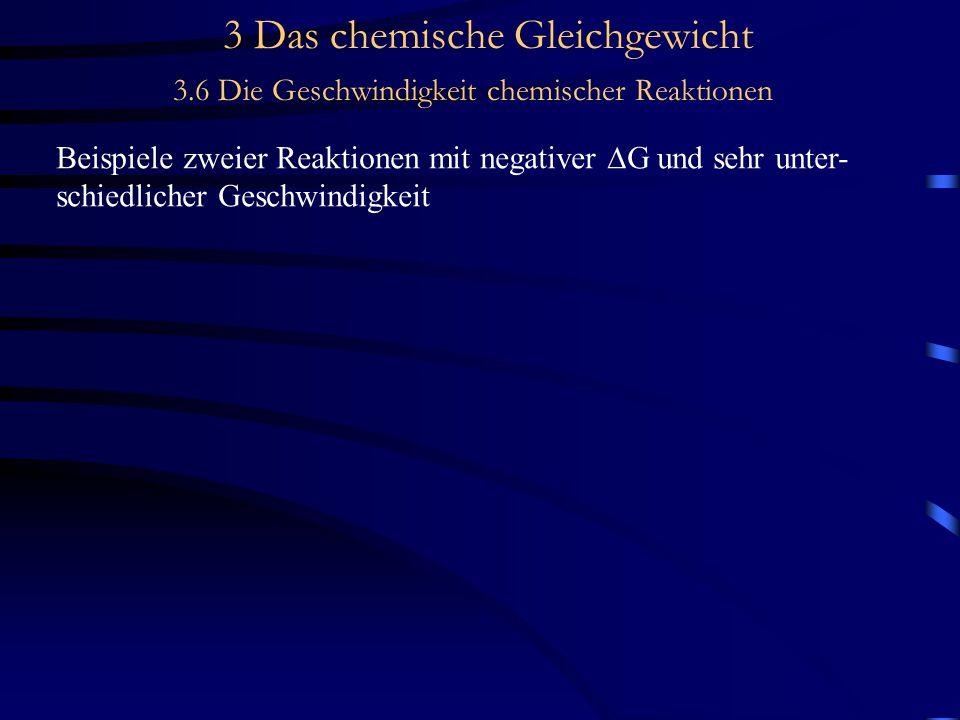 3 Das chemische Gleichgewicht 3.6 Die Geschwindigkeit chemischer Reaktionen Beispiele zweier Reaktionen mit negativer  G und sehr unter- schiedlicher Geschwindigkeit 1.)H 2 + F 2 2 HFSehr schnelle Reaktion