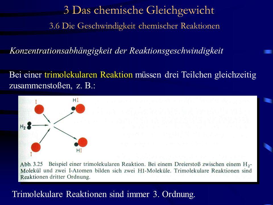 3 Das chemische Gleichgewicht 3.6 Die Geschwindigkeit chemischer Reaktionen Konzentrationsabhängigkeit der Reaktionsgeschwindigkeit Bei einer trimolekularen Reaktion müssen drei Teilchen gleichzeitig zusammenstoßen, z.