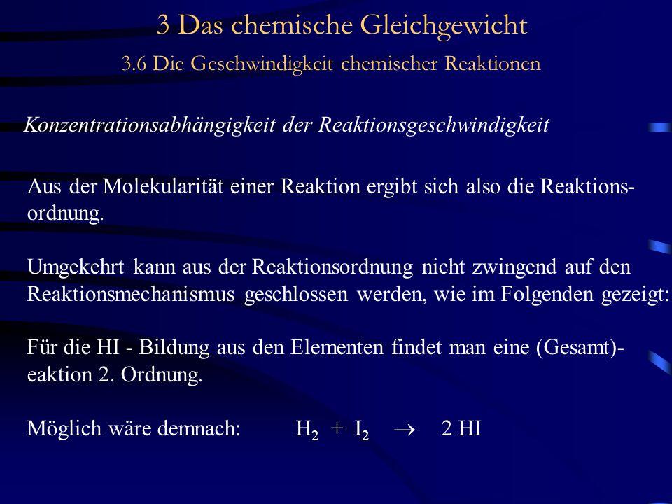 3 Das chemische Gleichgewicht 3.6 Die Geschwindigkeit chemischer Reaktionen Konzentrationsabhängigkeit der Reaktionsgeschwindigkeit Aus der Molekularität einer Reaktion ergibt sich also die Reaktions- ordnung.