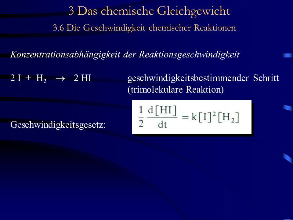 3 Das chemische Gleichgewicht 3.6 Die Geschwindigkeit chemischer Reaktionen Konzentrationsabhängigkeit der Reaktionsgeschwindigkeit 2 I + H 2  2 HIgeschwindigkeitsbestimmender Schritt (trimolekulare Reaktion) Geschwindigkeitsgesetz: