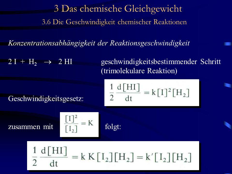 3 Das chemische Gleichgewicht 3.6 Die Geschwindigkeit chemischer Reaktionen Konzentrationsabhängigkeit der Reaktionsgeschwindigkeit 2 I + H 2  2 HIgeschwindigkeitsbestimmender Schritt (trimolekulare Reaktion) Geschwindigkeitsgesetz: zusammen mit folgt: