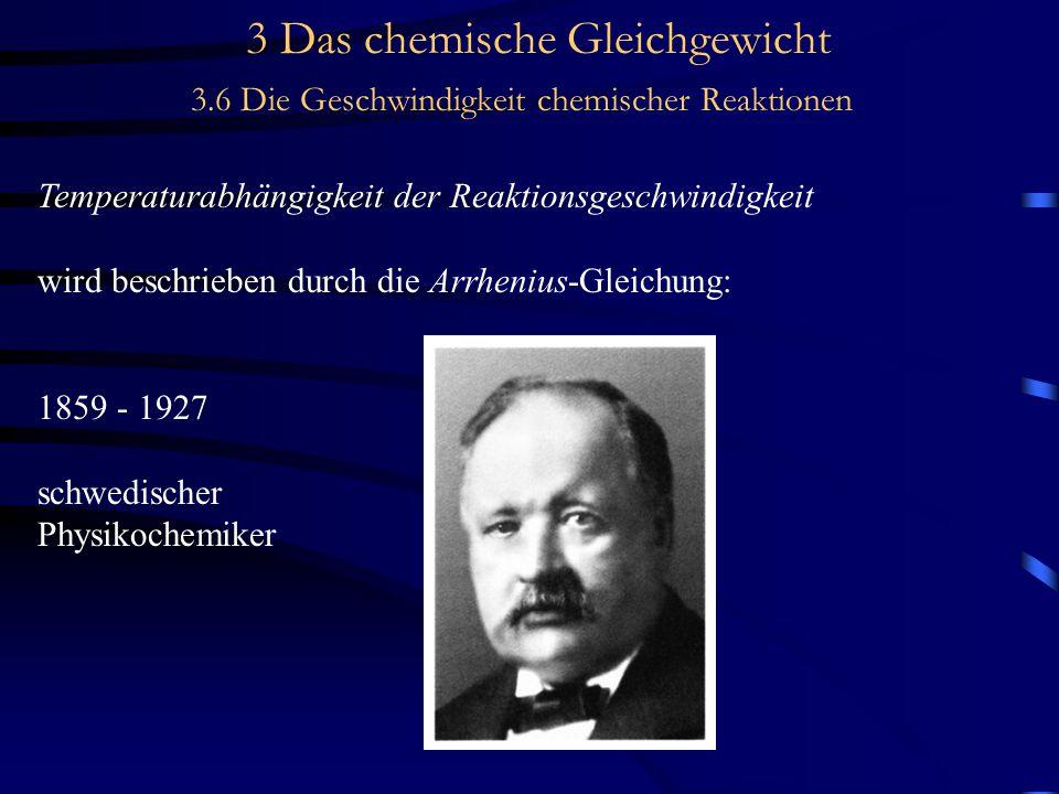3 Das chemische Gleichgewicht 3.6 Die Geschwindigkeit chemischer Reaktionen Temperaturabhängigkeit der Reaktionsgeschwindigkeit wird beschrieben durch die Arrhenius-Gleichung: 1859 - 1927 schwedischer Physikochemiker