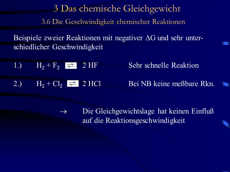 3 Das chemische Gleichgewicht 3.6 Die Geschwindigkeit chemischer Reaktionen Beispiele zweier Reaktionen mit negativer  G und sehr unter- schiedlicher Geschwindigkeit 1.)H 2 + F 2 2 HFSehr schnelle Reaktion 2.)H 2 + Cl 2 2 HClBei NB keine meßbare Rkn.