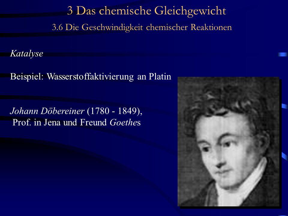 3 Das chemische Gleichgewicht 3.6 Die Geschwindigkeit chemischer Reaktionen Katalyse Beispiel: Wasserstoffaktivierung an Platin Johann Döbereiner (1780 - 1849), Prof.