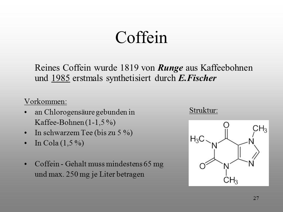27 Coffein Reines Coffein wurde 1819 von Runge aus Kaffeebohnen und 1985 erstmals synthetisiert durch E.Fischer Vorkommen: an Chlorogensäure gebunden