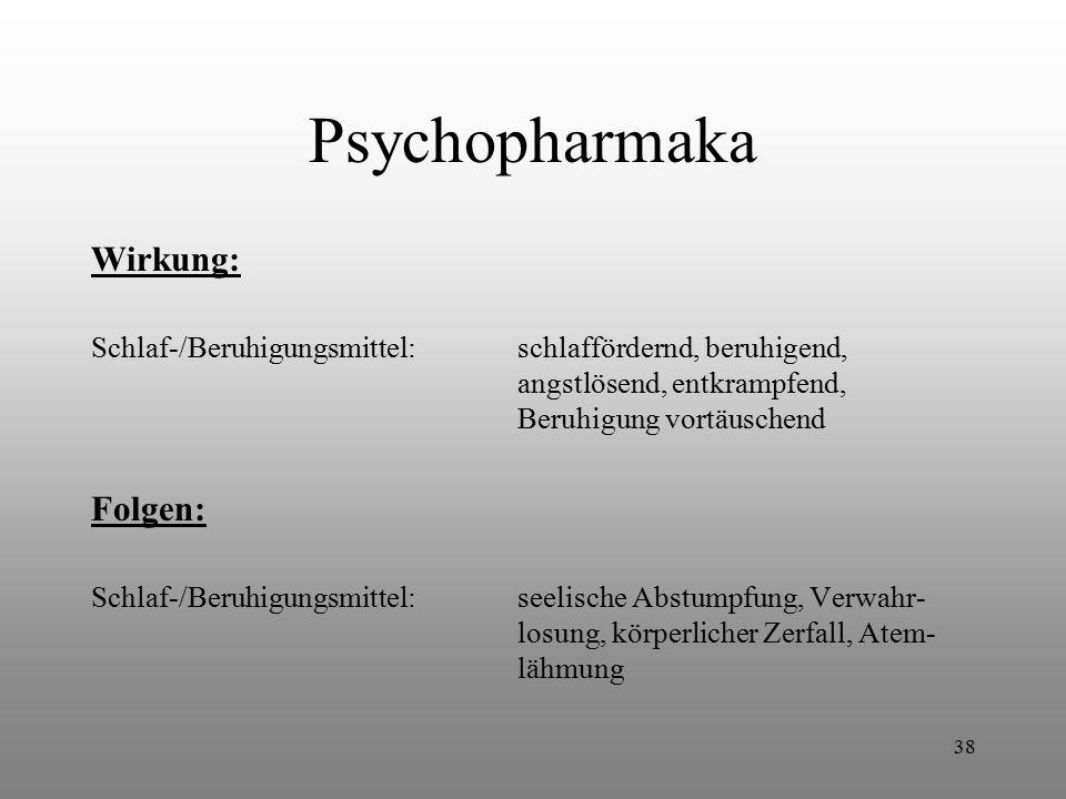38 Psychopharmaka Wirkung: Schlaf-/Beruhigungsmittel:schlaffördernd, beruhigend, angstlösend, entkrampfend, Beruhigung vortäuschend Folgen: Schlaf-/Be