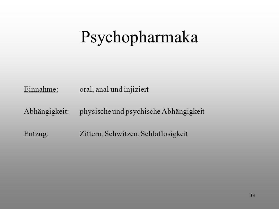 39 Psychopharmaka Einnahme:oral, anal und injiziert Abhängigkeit:physische und psychische Abhängigkeit Entzug:Zittern, Schwitzen, Schlaflosigkeit