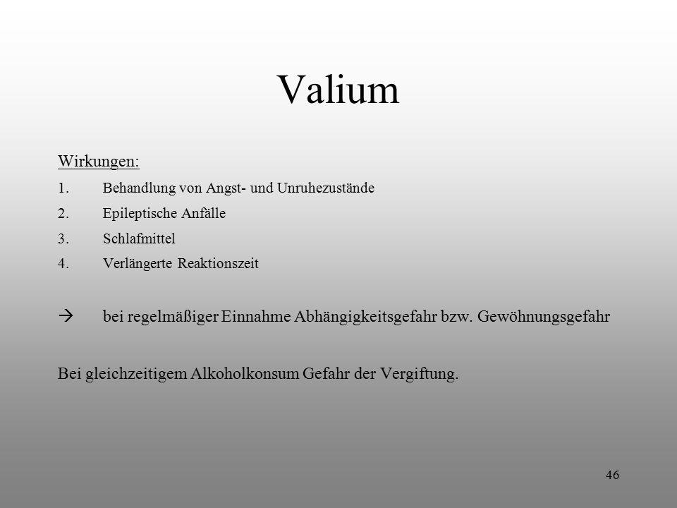 46 Valium Wirkungen: 1.Behandlung von Angst- und Unruhezustände 2.Epileptische Anfälle 3.Schlafmittel 4.Verlängerte Reaktionszeit  bei regelmäßiger E