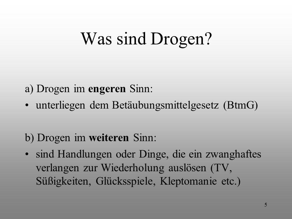 5 Was sind Drogen? a) Drogen im engeren Sinn: unterliegen dem Betäubungsmittelgesetz (BtmG) b) Drogen im weiteren Sinn: sind Handlungen oder Dinge, di