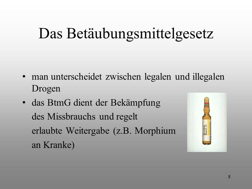 8 Das Betäubungsmittelgesetz man unterscheidet zwischen legalen und illegalen Drogen das BtmG dient der Bekämpfung des Missbrauchs und regelt erlaubte
