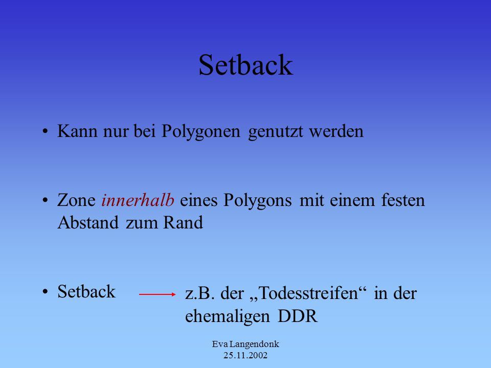 Eva Langendonk 25.11.2002 Setback Kann nur bei Polygonen genutzt werden Zone innerhalb eines Polygons mit einem festen Abstand zum Rand Setback z.B.