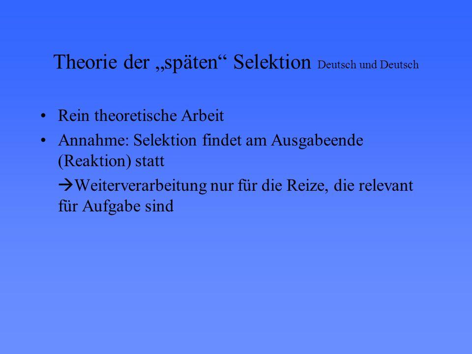 """Theorie der """"späten Selektion Deutsch und Deutsch Rein theoretische Arbeit Annahme: Selektion findet am Ausgabeende (Reaktion) statt  Weiterverarbeitung nur für die Reize, die relevant für Aufgabe sind"""