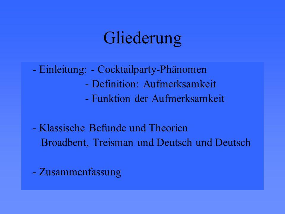 Gliederung - Einleitung: - Cocktailparty-Phänomen - Definition: Aufmerksamkeit - Funktion der Aufmerksamkeit - Klassische Befunde und Theorien Broadbent, Treisman und Deutsch und Deutsch - Zusammenfassung
