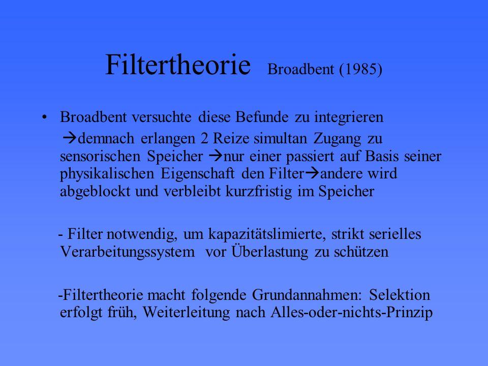 Filtertheorie Broadbent (1985) Broadbent versuchte diese Befunde zu integrieren  demnach erlangen 2 Reize simultan Zugang zu sensorischen Speicher  nur einer passiert auf Basis seiner physikalischen Eigenschaft den Filter  andere wird abgeblockt und verbleibt kurzfristig im Speicher - Filter notwendig, um kapazitätslimierte, strikt serielles Verarbeitungssystem vor Überlastung zu schützen -Filtertheorie macht folgende Grundannahmen: Selektion erfolgt früh, Weiterleitung nach Alles-oder-nichts-Prinzip