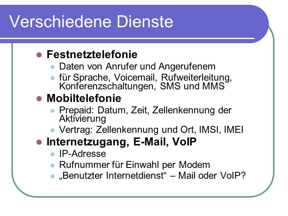 """Verschiedene Dienste Festnetztelefonie Daten von Anrufer und Angerufenem für Sprache, Voicemail, Rufweiterleitung, Konferenzschaltungen, SMS und MMS Mobiltelefonie Prepaid: Datum, Zeit, Zellenkennung der Aktivierung Vertrag: Zellenkennung und Ort, IMSI, IMEI Internetzugang, E-Mail, VoIP IP-Adresse Rufnummer für Einwahl per Modem """"Benutzter Internetdienst – Mail oder VoIP"""