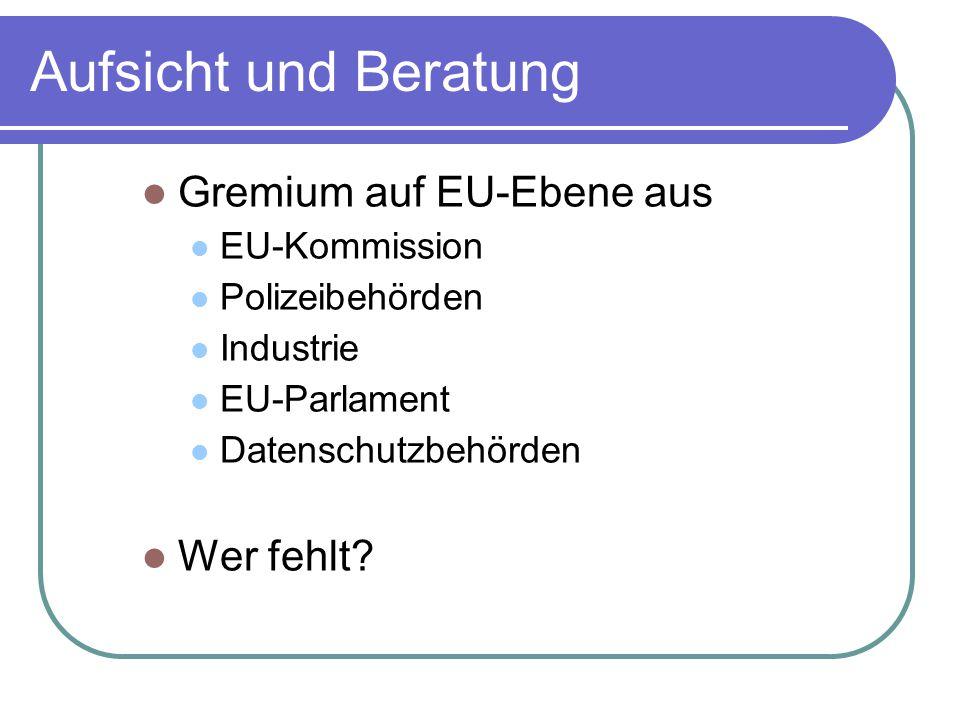 Aufsicht und Beratung Gremium auf EU-Ebene aus EU-Kommission Polizeibehörden Industrie EU-Parlament Datenschutzbehörden Wer fehlt
