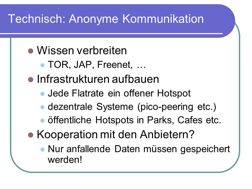 Technisch: Anonyme Kommunikation Wissen verbreiten TOR, JAP, Freenet, … Infrastrukturen aufbauen Jede Flatrate ein offener Hotspot dezentrale Systeme (pico-peering etc.) öffentliche Hotspots in Parks, Cafes etc.
