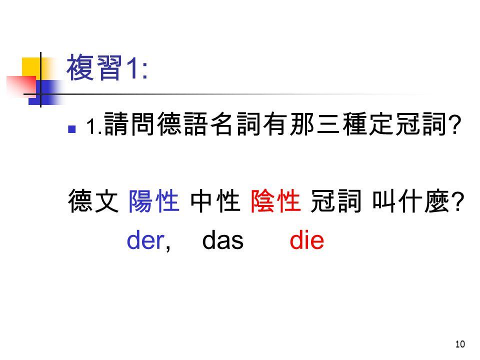 10 複習 1: 1. 請問德語名詞有那三種定冠詞 ? 德文 陽性 中性 陰性 冠詞 叫什麼 ? der, das die