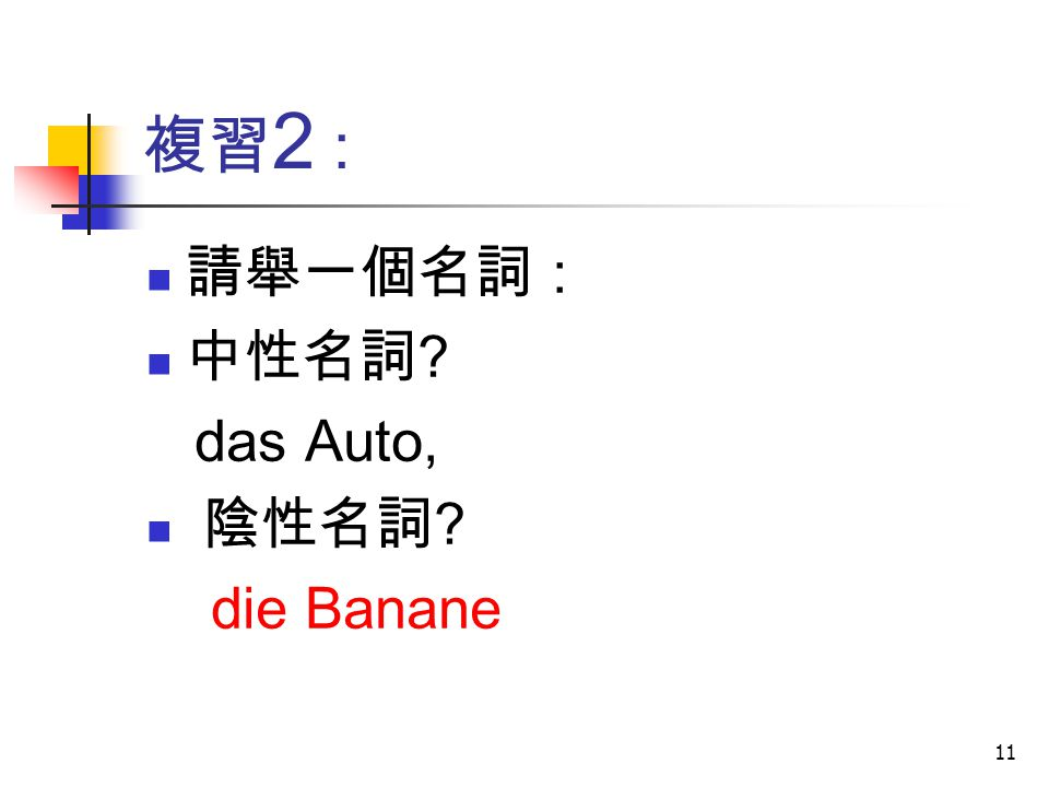 11 複習 2 : 請舉一個名詞 : 中性名詞 ? das Auto, 陰性名詞 ? die Banane