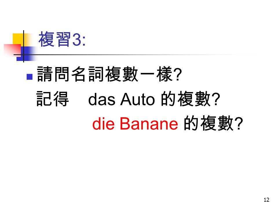 12 複習 3: 請問名詞複數一樣 ? 記得 das Auto 的複數 ? die Banane 的複數 ?