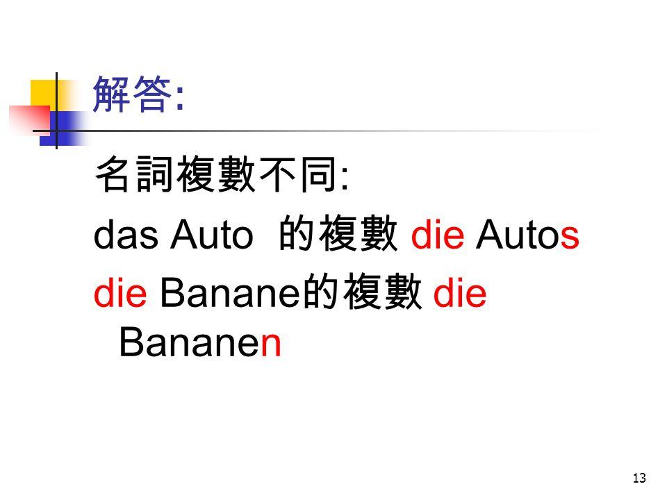 13 解答 : 名詞複數不同 : das Auto 的複數 die Autos die Banane 的複數 die Bananen