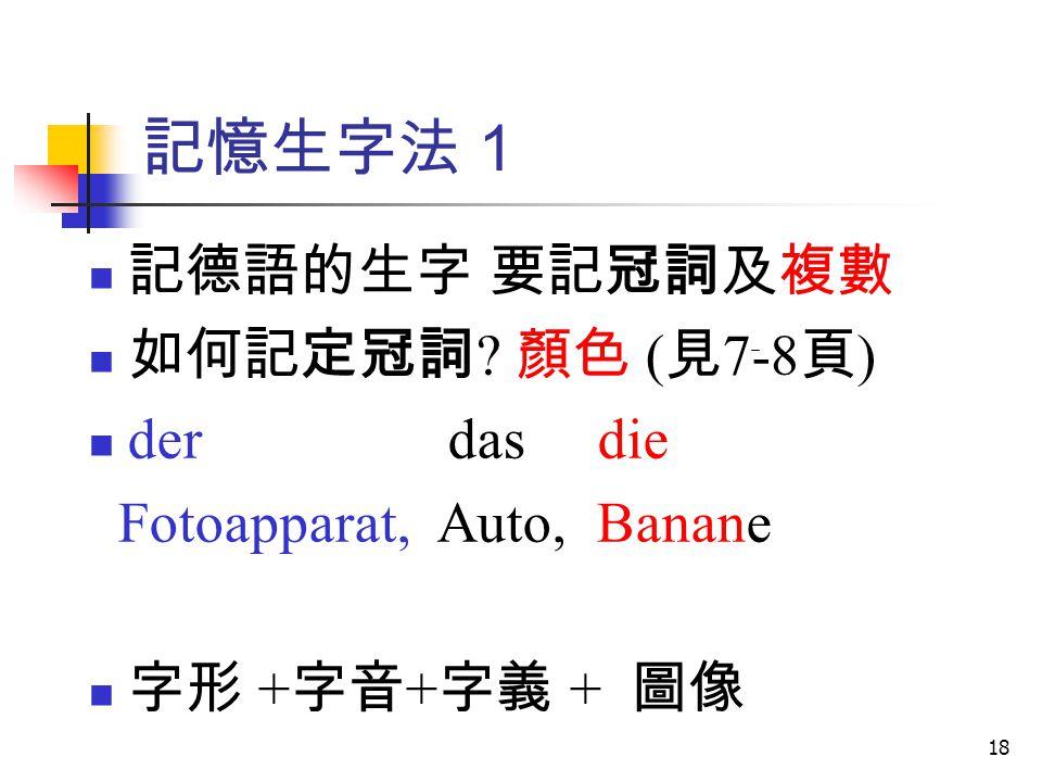 18 記憶生字法 1 記德語的生字 要記冠詞及複數 如何記定冠詞 ? 顏色 ( 見 7-8 頁 ) der das die Fotoapparat, Auto, Banane 字形 + 字音 + 字義 + 圖像