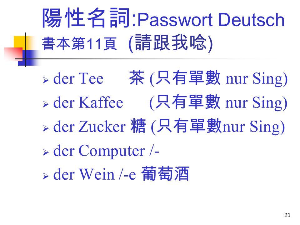 21 陽性名詞 : Passwort Deutsch 書本第 11 頁 ( 請跟我唸 )  der Tee 茶 ( 只有單數 nur Sing)  der Kaffee ( 只有單數 nur Sing)  der Zucker 糖 ( 只有單數 nur Sing)  der Computer