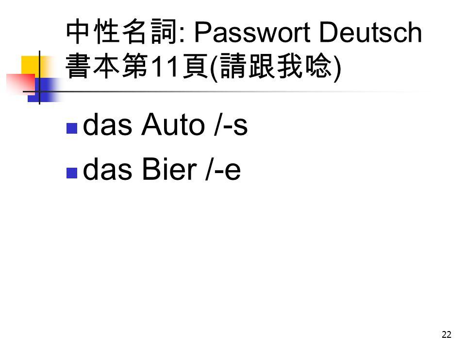 22 中性名詞 : Passwort Deutsch 書本第 11 頁 ( 請跟我唸 ) das Auto /-s das Bier /-e