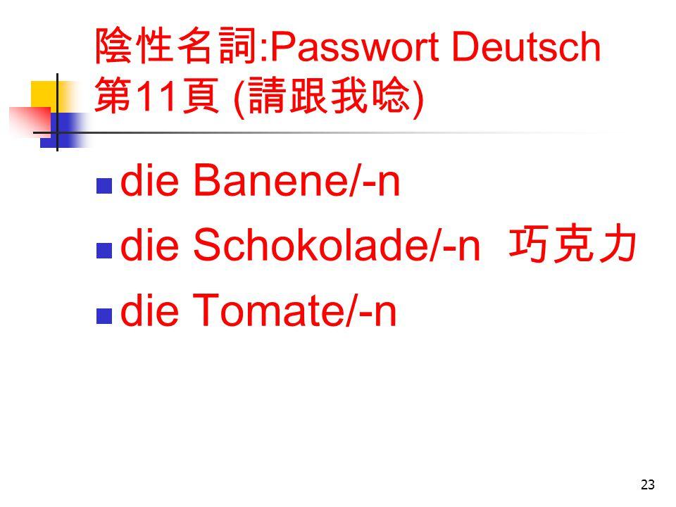 23 陰性名詞 :Passwort Deutsch 第 11 頁 ( 請跟我唸 ) die Banene/-n die Schokolade/-n 巧克力 die Tomate/-n