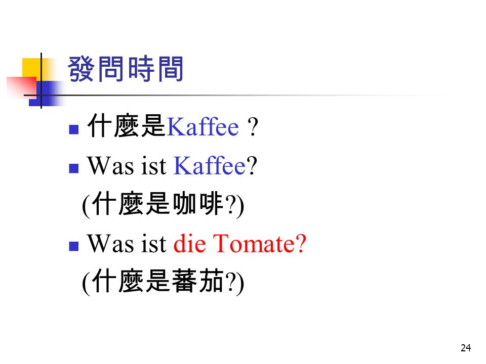 24 發問時間 什麼是 Kaffee ? Was ist Kaffee? ( 什麼是咖啡 ?) Was ist die Tomate? ( 什麼是蕃茄 ?)