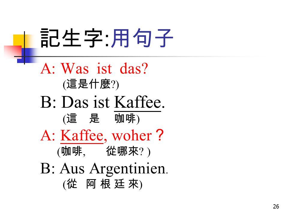 26 記生字 : 用句子 A: Was ist das? ( 這是什麼 ?) B: Das ist Kaffee. ( 這 是 咖啡 ) A: Kaffee, woher ? ( 咖啡, 從哪來 ? ) B: Aus Argentinien. ( 從 阿 根 廷 來 )