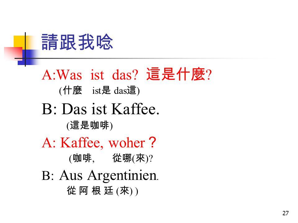 27 請跟我唸 A:Was ist das? 這是什麼 ? ( 什麼 ist 是 das 這 ) B: Das ist Kaffee. ( 這是咖啡 ) A: Kaffee, woher ? ( 咖啡, 從哪 ( 來 )? B: Aus Argentinien. 從 阿 根 廷 ( 來 ) )