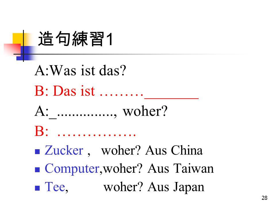 28 造句練習 1 A:Was ist das? B: Das ist ………_______ A:_..............., woher? B: ……………. Zucker, woher? Aus China Computer,woher? Aus Taiwan Tee, woher? Au
